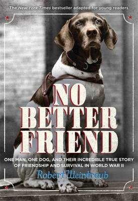 No Better Friend A Man, a Dog, and Their Incredible True Story of Friendship and Survival in World War II by Robert Weintraub