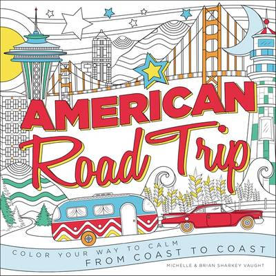 American Road Trip Color Your Way to Calm from Coast to Coast by Brian Sharkey Vaught, Michelle Sharkey Vaught