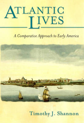 Atlantic Lives A Comparative Approach to Early America by Timothy J. Shannon
