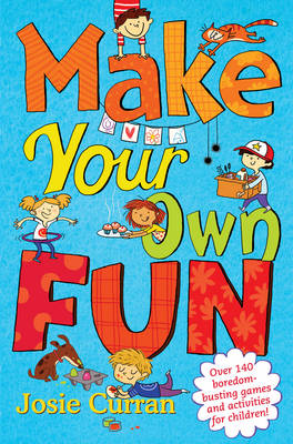Make Your Own Fun Over 140 Boredom-Busting Games and Activities for Children! by Josie Curran