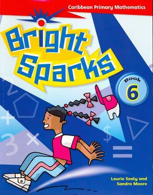 Bright Sparks: Caribbean Primary Mathematics Book 6 (Common Entrance Level) by Laurie Sealy, Sandra Moore