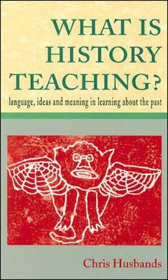 What is History Teaching? Language, Ideas and Meaning in Learning About the Past by Chris Husbands