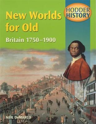 Hodder History: New Worlds for Old, Britain 1750-1900 by Neil DeMarco