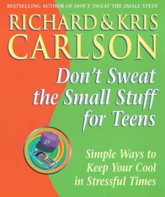 Don't Sweat the Small Stuff for Teens Simple Ways to Keep Your Cool in Stressful Times by Richard Carlson, Kris Carlson