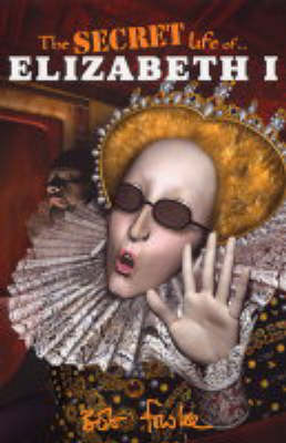 The Secret Life of Elizabeth I by Bob Fowke