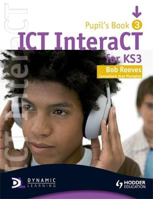 ICT interaCT for Key Stage 3 Dynamic Learning - Pupil's Book and CD3 by Bob Reeves