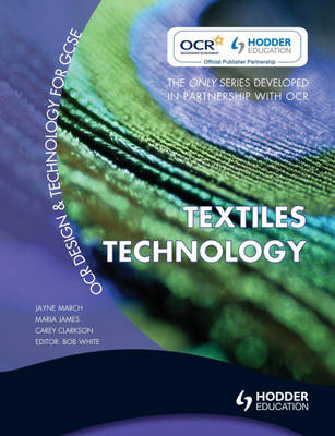 OCR Design and Technology for GCSE Textiles Technology by Jayne March, Maria James, Carey Clarkson-Brownless