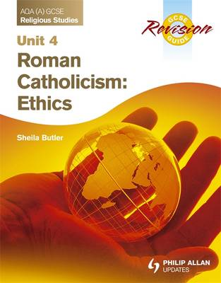 AQA (A) GCSE Religious Studies Revision Guide Unit 4: Roman Catholicism: Ethics by Sheila Butler