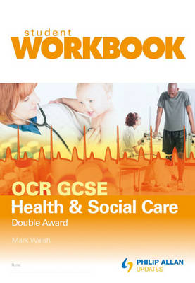 OCR GCSE Health and Social Care Double Award Student Workbook by Mark Walsh