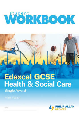Edexcel GCSE Health and Social Care Single Award Workbook by Mark Walsh