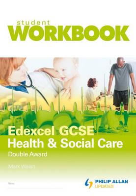 Edexcel GCSE Health and Social Care Double Award Workbook by Mark Walsh