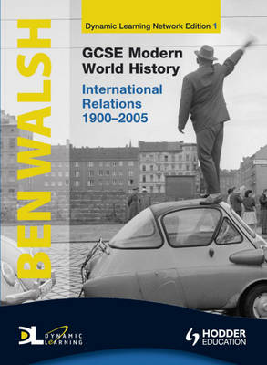 GCSE Modern World History Dynamic Learning 1 - International Relations 1900-2005 by Ben Walsh, Esther Arnott, Neil Thompson