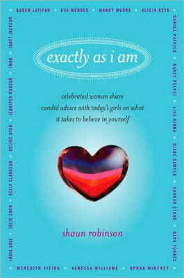 Exactly as I am Celebrated Women Share Candid Advice with Today's Girls on What it Takes to Believe in Yourself by Shaun Robinson