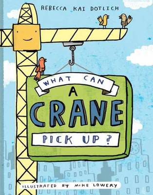 What Can a Crane Pick Up? by Rebecca Kai Dotlich, Mike Lowery