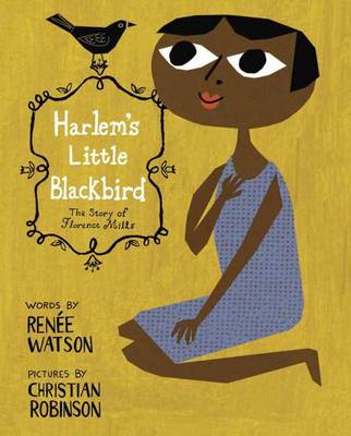 Harlem's Little Blackbird The Story of Florence Mills by Renee Watson, Christian Robinson