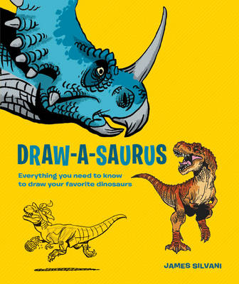 Draw-A-Saurus Everything You Need to Know to Draw Your Favorite Dinosaurs by James Silvani