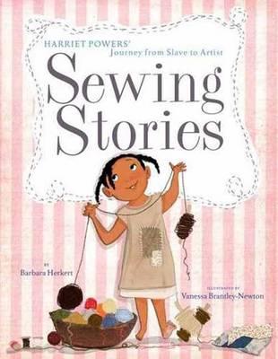 Sewing Stories Harriet Powers' Journey from Slave to Artist by Barbara Herkert, Vanessa Newton