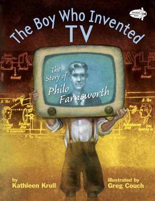 The Boy Who Invented TV The Story of Philo Farnsworth by Kathleen Krull, Greg Couch