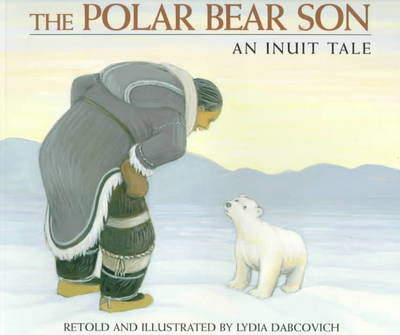 The Polar Bear Son An Inuit Tale by Lydia Dabcovich