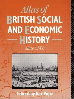 Atlas of British Social and Economic History Since C.1700 by Rex Pope