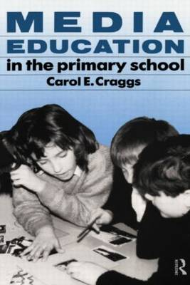 Media Education in the Primary School by Carol E. Craggs