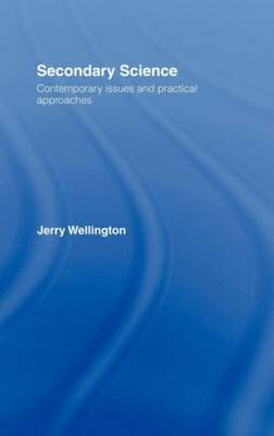 Secondary Science Contemporary Issues and Practical Approaches by Jerry Wellington