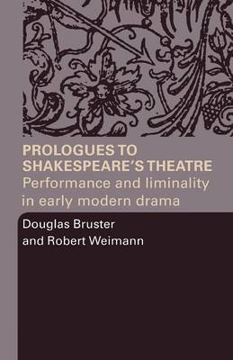 Prologues to Shakespeares Theatre by Douglas Bruster, Robert Weimann