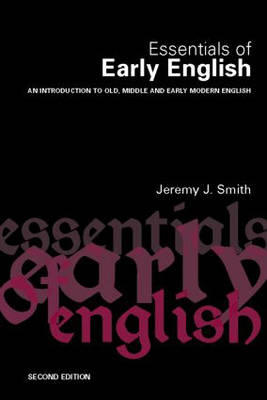Essentials of Early English Old, Middle and Early Modern English by Jeremy J. Smith