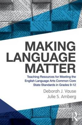 Making Language Matter Teaching Resources for Meeting the English Language Arts Common Core State Standards in Grades 9-12 by Deborah J. Vause, Julie S. Amberg