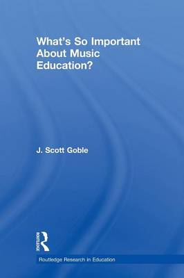 What's So Important About Music Education? by J. Scott Goble