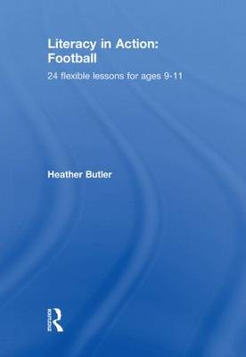 Literacy in Action: Football 24 Flexible Lessons for Ages 9-11 by Heather Butler