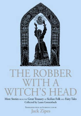 The Robber with a Witch's Head More Stories from the Great Treasury of Sicilian Folk and Fairy Tales Collected by Laura Gonzenbach by Jack David Zipes, Laura Gonzenbach