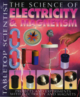 The Science of Electricity and Magnetism Projects and Experiments with Electrons and Magnets by