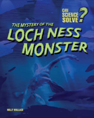 The Mystery of the Loch Ness Monster by Holly Wallace
