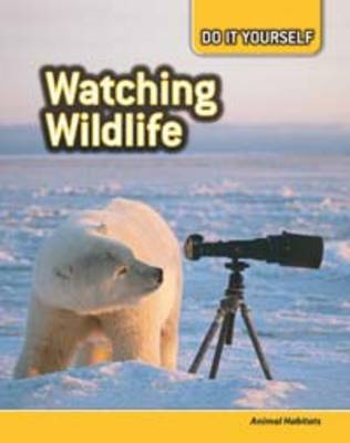 Watching Wildlife Animal Habitats by Anna Claybourne, Carol Ballard, Buffy Silverman, Rachel Lynette