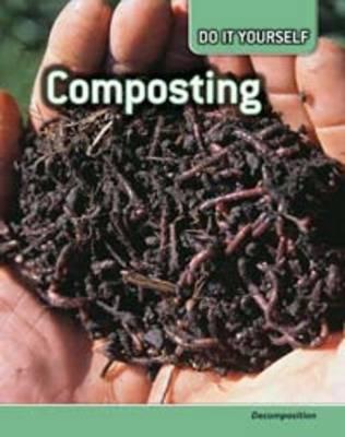 Composting Decomposition by Anna Claybourne, Carol Ballard, Buffy Silverman, Rachel Lynette