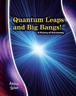 Quantum Leaps and Big Bangs: A History of Astronomy by Rosalind Mist, Andrew Solway