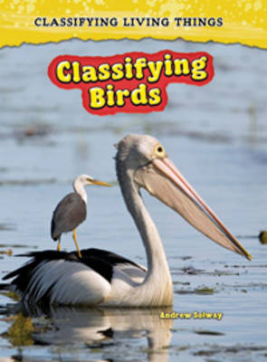 Classifying Birds by Richard Spilsbury, Louise Spilsbury, Andrew Solway
