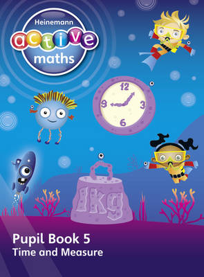Heinemann Active Maths - First Level - Beyond Number - Pupil Book 5 - Time and Measure by Lynda Keith, Steve Mills, Hilary Koll