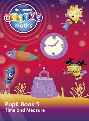 Heinemann Active Maths - Second Level - Beyond Number - Pupil Book 5 - Time and Measure by Lynda Keith, Steve Mills, Hilary Koll