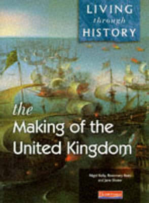 Living Through History: Core Book. Making of the United Kingdom by Nigel Kelly, Rosemary Rees, Jane Shuter