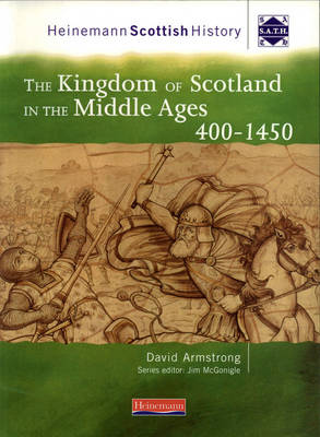 Heinemann Scottish History: The Kingdom of Scotland in the Middle Ages 400-1450 by David Armstrong