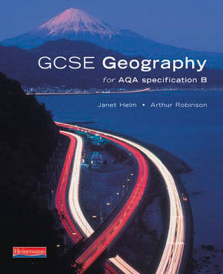 GCSE Geography for AQA Specification B Student Book by Janet Helm, Arthur Robinson