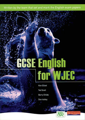 GCSE English for WJEC Student Book by Ken Elliot, Ted Snell, Barry Childs, Don Astley