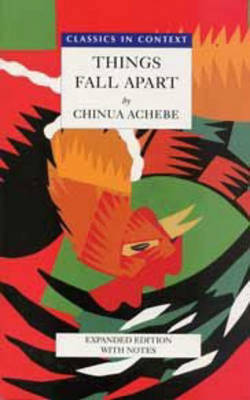 Things Fall Apart- Classics in Context by Chinua Achebe