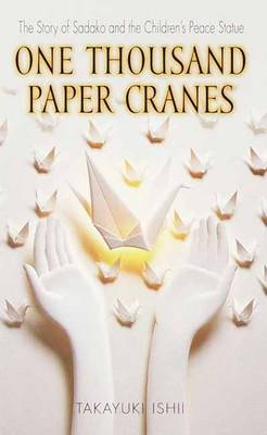One Thousand Paper Cranes The Story of Sadako and the Children's Peace Statue by Takayuki Ishii