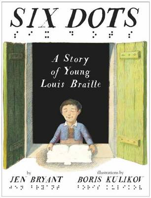 Six Dots A Story of Young Louis Braille by Jen Bryant, Boris Kulikov