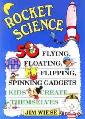 Rocket Science 50 Flying, Floating, Flipping, Spinning Gadgets Kids Create Themselves by Jim Wiese