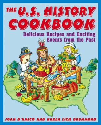 The U.S. History Cookbook Delicious Recipes and Exciting Events from the Past by Joan D'Amico, Karen Eich Drummond