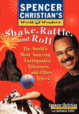 Shake, Rattle and Roll The World's Most Amazing Volcanoes, Earthquakes and Other Forces by Spencer Christian, Antonia Felix